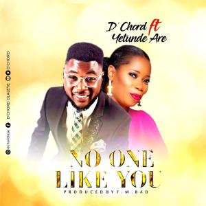D'CHORD – NO ONE LIKE YOU FT. YETUNDE ARE