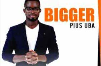 """Pius Uba – """"Bigger"""""""
